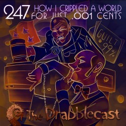 Cover for Drabblecast episode 247, How I Crippled a World for just .001 Cents, by Bo Kaier