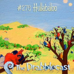 Cover for Drabblecast episode 276, Hullabaloo, by Kelly MacAvaney