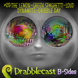 Cover for Drabblecast B-Sides episode 29, The Lemon-Green Spaghetti-Loud Dynamite-Dribble Day, by Bo Kaier